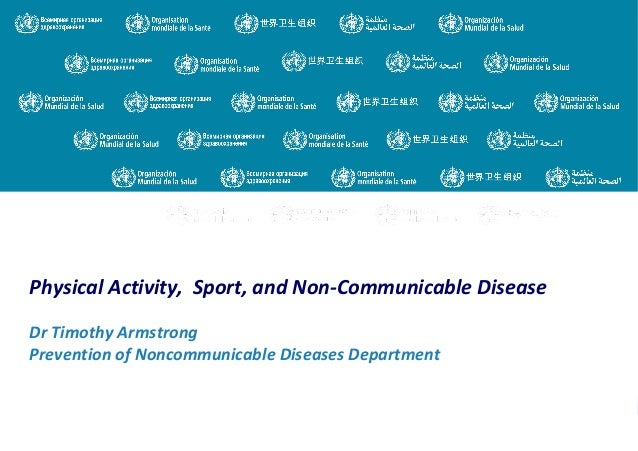 Physical Activity, Sport, and Non-Communicable Disease Dr Timothy Armstrong Prevention of Noncommunicable Diseases Departm...