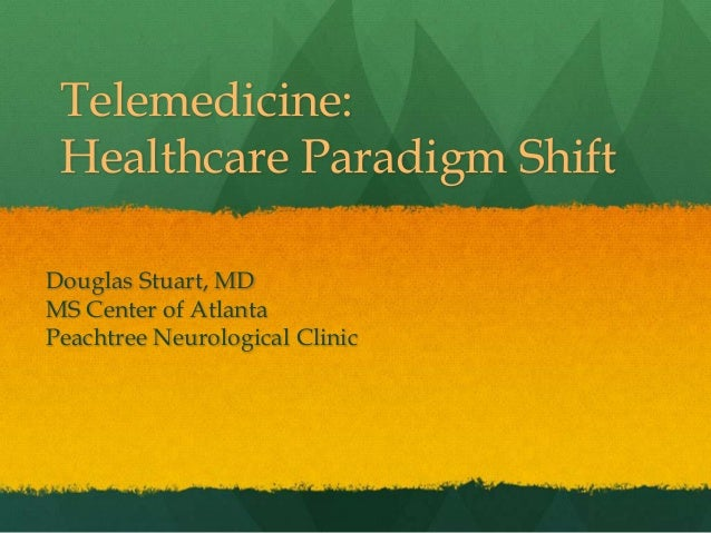 Telemedicine: Healthcare Paradigm Shift Douglas Stuart, MD MS Center of Atlanta Peachtree Neurological Clinic