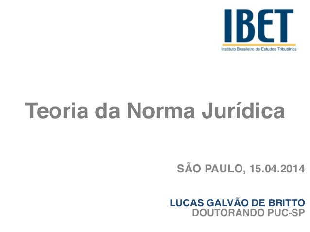 Teoria da Norma Jurídica SÃO PAULO, 15.04.2014! ! LUCAS GALVÃO DE BRITTO! DOUTORANDO PUC-SP