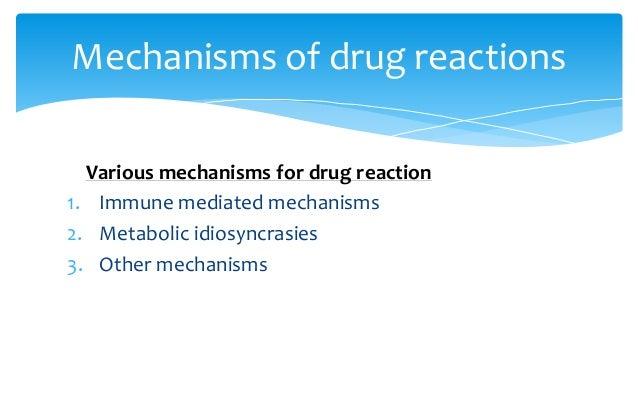 Various mechanisms for drug reaction 1. Immune mediated mechanisms 2. Metabolic idiosyncrasies 3. Other mechanisms Mechani...