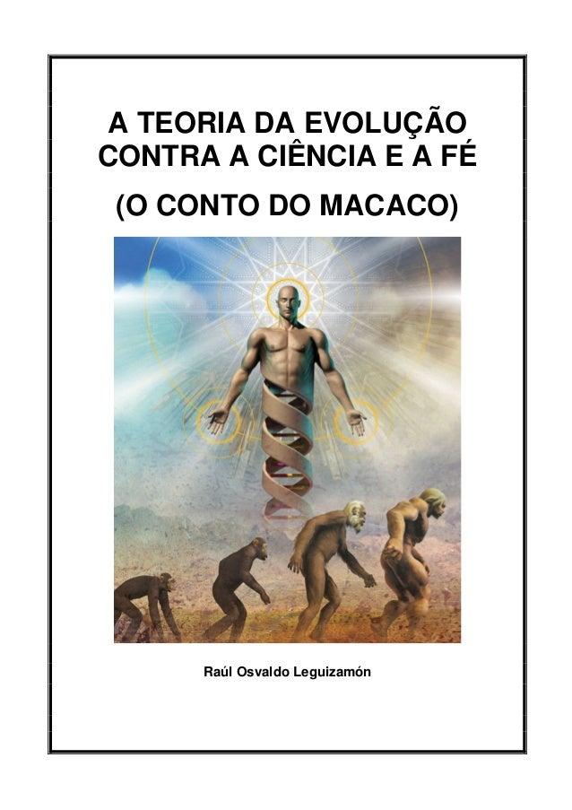 A TEORIA DA EVOLUÇÃO CONTRA A CIÊNCIA E A FÉ (O CONTO DO MACACO) Raúl Osvaldo Leguizamón
