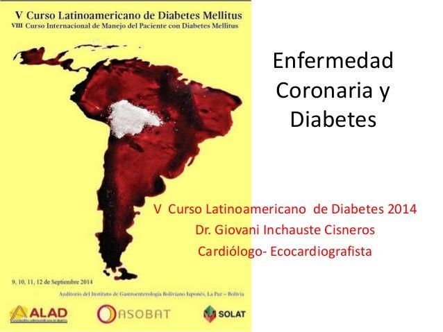 Enfermedad Coronaria y Diabetes  V Curso Latinoamericano de Diabetes 2014  Dr. Giovani Inchauste Cisneros  Cardiólogo-Ecoc...