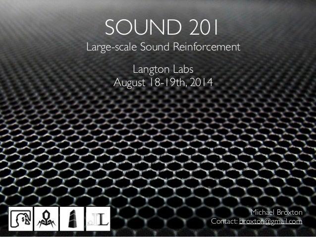 SOUND 201  Large-scale Sound Reinforcement Langton Labs  August 18-19th, 2014 Michael Broxton  Contact: broxton@gmail.c...
