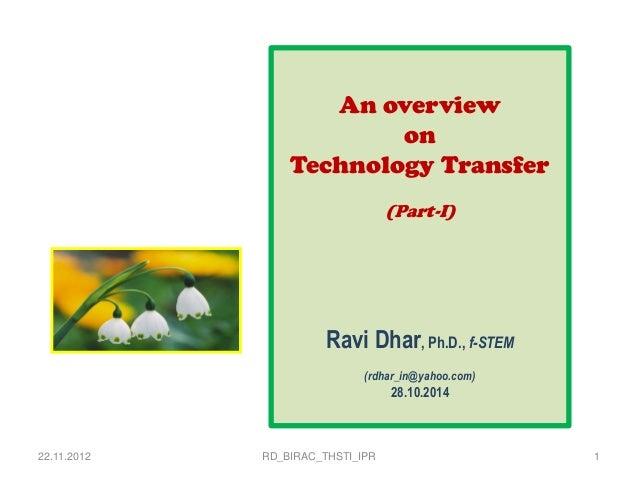 22.11.2012  RD_BIRAC_THSTI_IPR  1  An overview  on  Technology Transfer  (Part-I)  Ravi Dhar, Ph.D., f-STEM  (rdhar_in@yah...