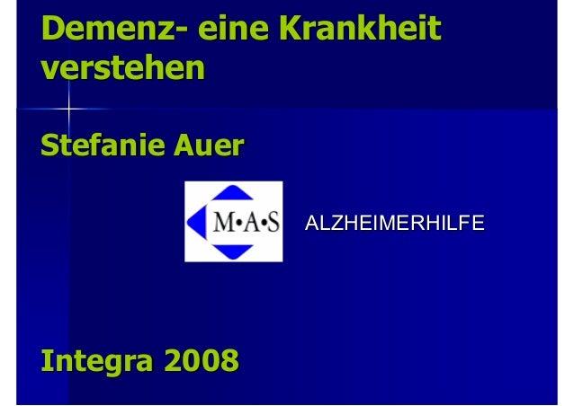 DemenzDemenz-- eine Krankheiteine Krankheit verstehenverstehen Stefanie AuerStefanie Auer IntegraIntegra 20082008 ALZHEIME...