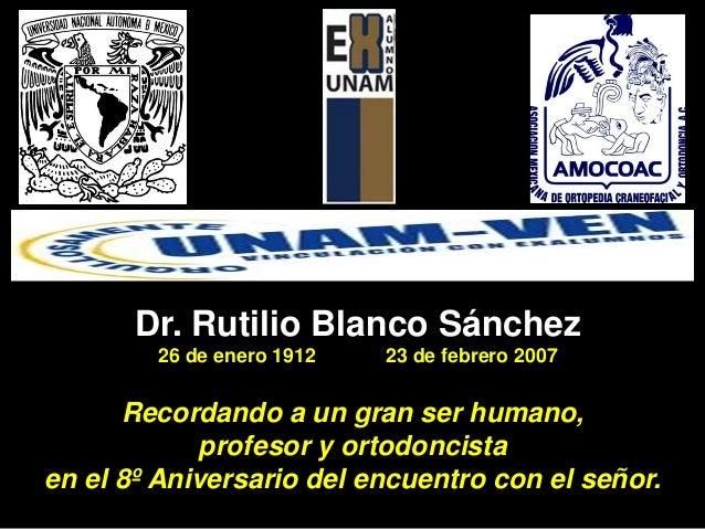 Dr. Rutilio Blanco Sánchez 26 de enero 1912 23 de febrero 2007 Recordando a un gran ser humano, profesor y ortodoncista en...