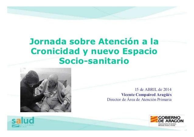 15 de ABRIL de 2014 Vicente Compaired Aragüés Director de Área de Atención Primaria Jornada sobre Atención a la Cronicidad...