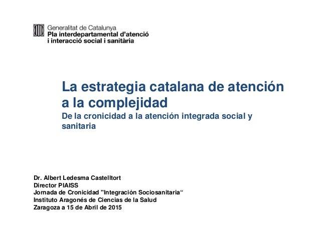 1 La estrategia catalana de atención a la complejidad De la cronicidad a la atención integrada social y sanitaria Dr. Albe...