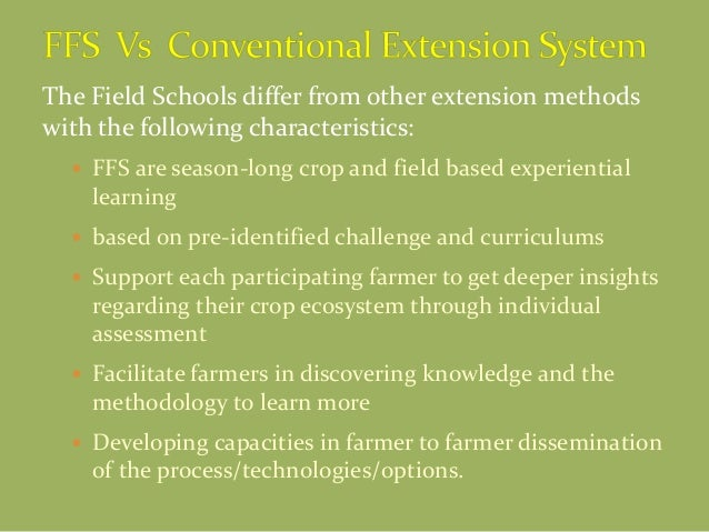 The Field Schools differ from other extension methods with the following characteristics:  FFS are season-long crop and f...