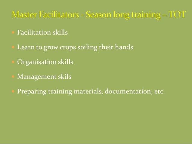  Facilitation skills  Learn to grow crops soiling their hands  Organisation skills  Management skils  Preparing train...