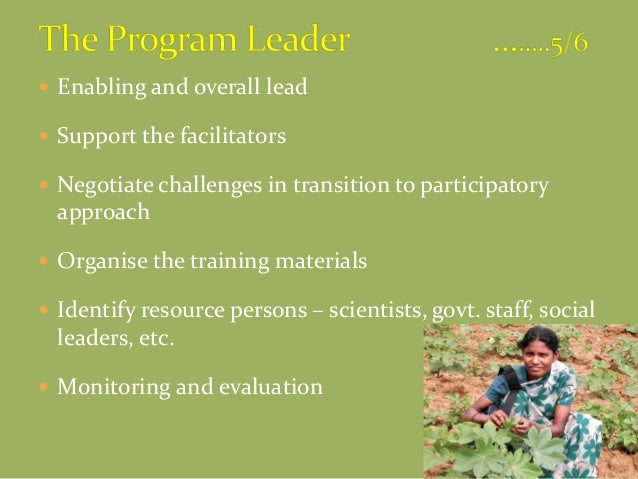  Enabling and overall lead  Support the facilitators  Negotiate challenges in transition to participatory approach  Or...