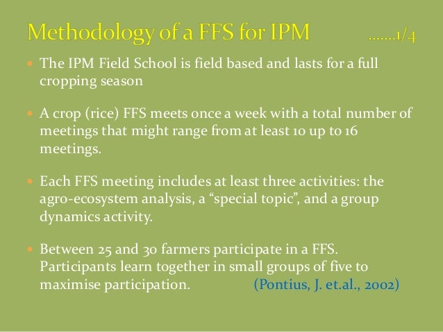  The IPM Field School is field based and lasts for a full cropping season  A crop (rice) FFS meets once a week with a to...