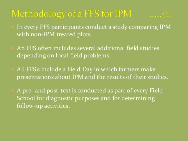  In every FFS participants conduct a study comparing IPM with non-IPM treated plots.  An FFS often includes several addi...