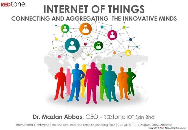 Copyright	©	RIOT	2015	All	Rights	Reserved	 INTERNET OF THINGS CONNECTING AND AGGREGATING THE INNOVATIVE MINDS Dr. Mazlan A...