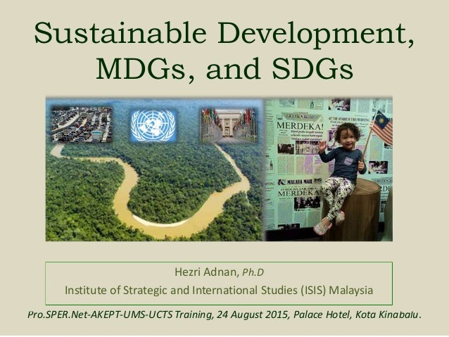 Sustainable Development, MDGs, and SDGs Hezri Adnan, Ph.D Institute of Strategic and International Studies (ISIS) Malaysia...