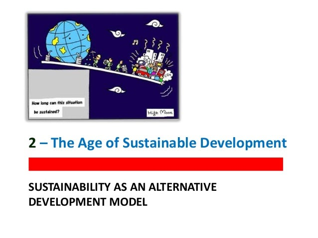 SUSTAINABILITY AS AN ALTERNATIVE DEVELOPMENT MODEL 2 – The Age of Sustainable Development