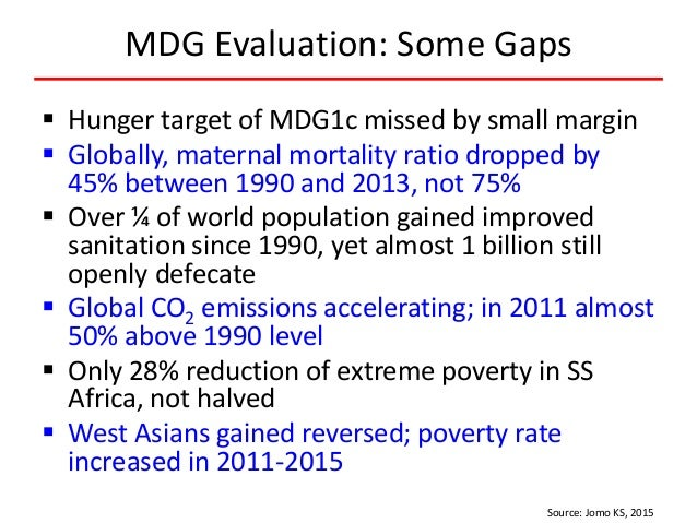 MDG Evaluation: Some Gaps  Hunger target of MDG1c missed by small margin  Globally, maternal mortality ratio dropped by ...