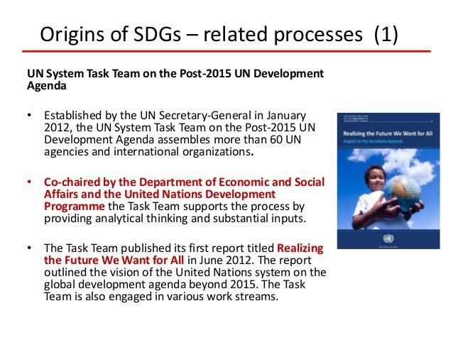 Origins of SDGs – related processes (1) UN System Task Team on the Post-2015 UN Development Agenda • Established by the UN...