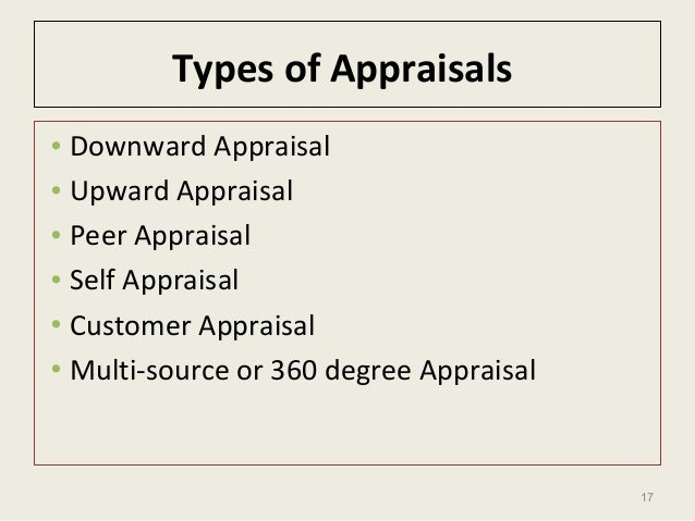 17 Types of Appraisals • Downward Appraisal • Upward Appraisal • Peer Appraisal • Self Appraisal • Customer Appraisal • Mu...