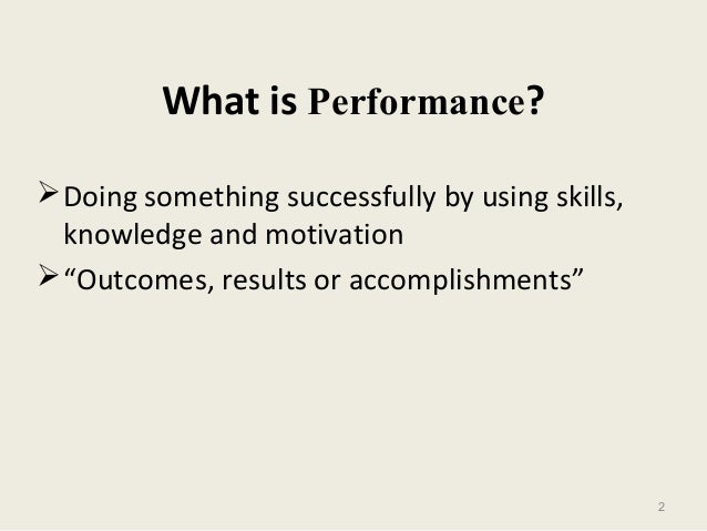 """2 What is Performance? Doing something successfully by using skills, knowledge and motivation """"Outcomes, results or acco..."""