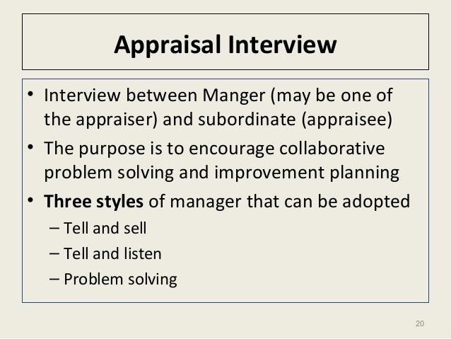 20 Appraisal Interview • Interview between Manger (may be one of the appraiser) and subordinate (appraisee) • The purpose ...