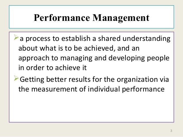 3 Performance Management a process to establish a shared understanding about what is to be achieved, and an approach to m...