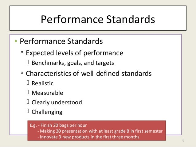 8 Performance Standards • Performance Standards ▫ Expected levels of performance  Benchmarks, goals, and targets ▫ Charac...