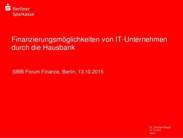 14.10.2015 Dr. Christian Segal Seite 1 Finanzierungsmöglichkeiten von IT-Unternehmen durch die Hausbank SIBB Forum Finance...