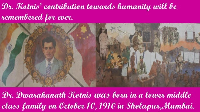 Dr. Kotnis' contribution towards humanity will be remembered for ever. Dr. Dwarakanath Kotnis was born in a lower middle c...