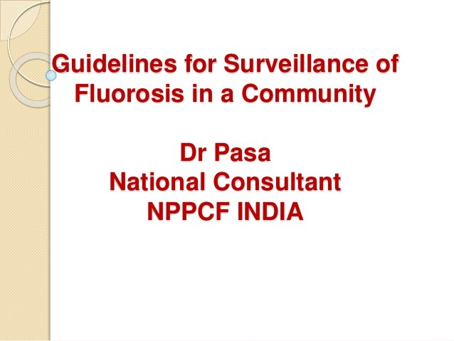Guidelines for Surveillance of Fluorosis in a Community Dr Pasa National Consultant NPPCF INDIA
