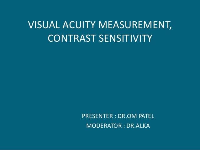 VISUAL ACUITY MEASUREMENT, CONTRAST SENSITIVITY PRESENTER : DR.OM PATEL MODERATOR : DR.ALKA