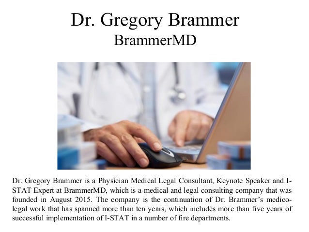 Dr. Gregory Brammer BrammerMD Dr. Gregory Brammer is a Physician Medical Legal Consultant, Keynote Speaker and I- STAT Exp...