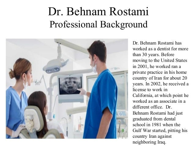 Dr. Behnam Rostami Professional Background Dr. Behnam Rostami has worked as a dentist for more than 30 years. Before movin...