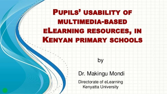PUPILS' USABILITY OF MULTIMEDIA-BASED ELEARNING RESOURCES, IN KENYAN PRIMARY SCHOOLS by Dr. Makingu Mondi Directorate of e...