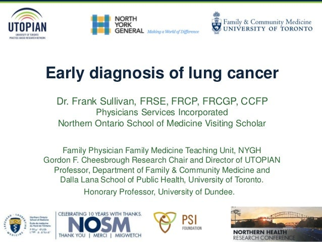 Early diagnosis of lung cancer Dr. Frank Sullivan, FRSE, FRCP, FRCGP, CCFP Physicians Services Incorporated Northern Ontar...