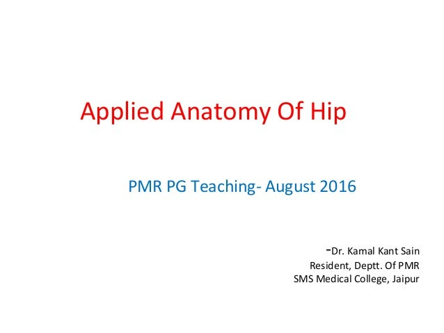 Applied Anatomy Of Hip PMR PG Teaching- August 2016 -Dr. Kamal Kant Sain Resident, Deptt. Of PMR SMS Medical College, Jaip...