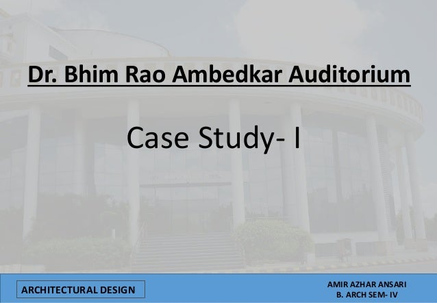 ARCHITECTURAL DESIGN AMIR AZHAR ANSARI B. ARCH SEM- IV Dr. Bhim Rao Ambedkar Auditorium Case Study- I