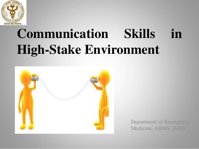 Communication Skills in High-Stake Environment Department of Emergency Medicine, AIIMS, Delhi