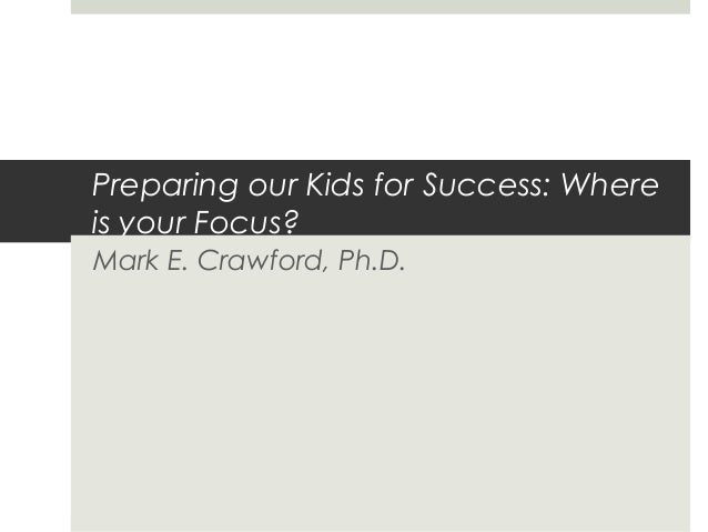 Preparing our Kids for Success: Where is your Focus? Mark E. Crawford, Ph.D.