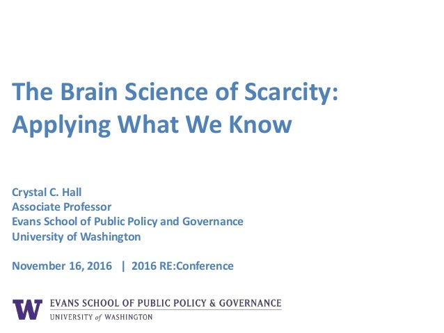 The Brain Science of Scarcity: Applying What We Know Crystal C. Hall Associate Professor Evans School of Public Policy and...