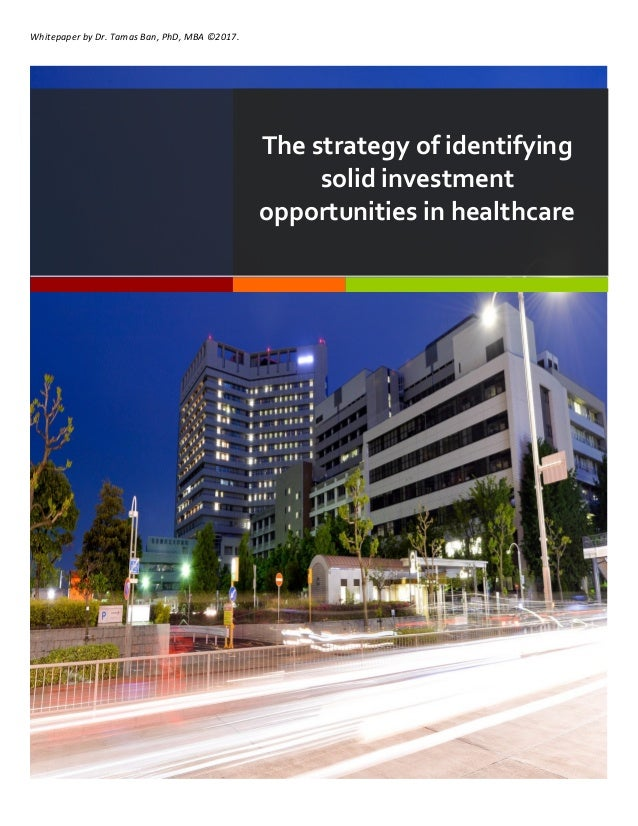 Whitepaper	by	Dr.	Tamas	Ban,	PhD,	MBA	©2017.	 The strategy of identifying solid investment opportunities in healthcare