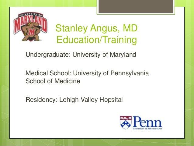 Stanley Angus, MD Education/Training Undergraduate: University of Maryland Medical School: University of Pennsylvania Scho...