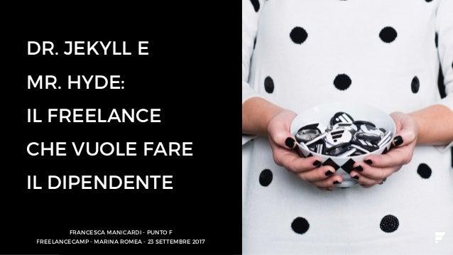 DR. JEKYLL E MR. HYDE: IL FREELANCE CHE VUOLE FARE IL DIPENDENTE FRANCESCA MANICARDI - PUNTO F FREELANCECAMP - MARINA ROME...