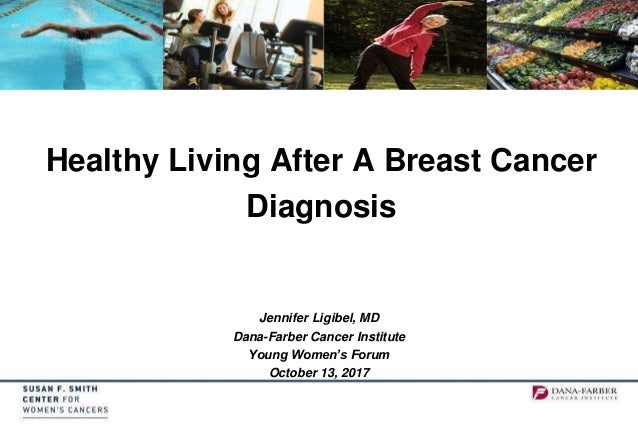 Healthy Living After A Breast Cancer Diagnosis Jennifer Ligibel, MD Dana-Farber Cancer Institute Young Women's Forum Octob...