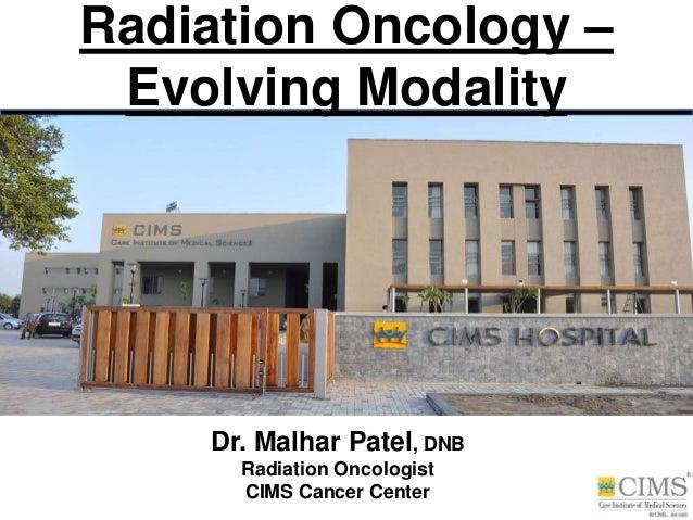 Radiation Oncology – Evolving Modality Dr. Malhar Patel, DNB Radiation Oncologist CIMS Cancer Center