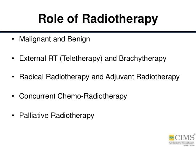 Role of Radiotherapy • Malignant and Benign • External RT (Teletherapy) and Brachytherapy • Radical Radiotherapy and Adjuv...