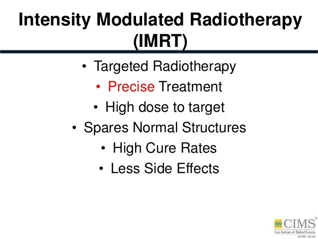 Intensity Modulated Radiotherapy (IMRT) • Targeted Radiotherapy • Precise Treatment • High dose to target • Spares Normal ...