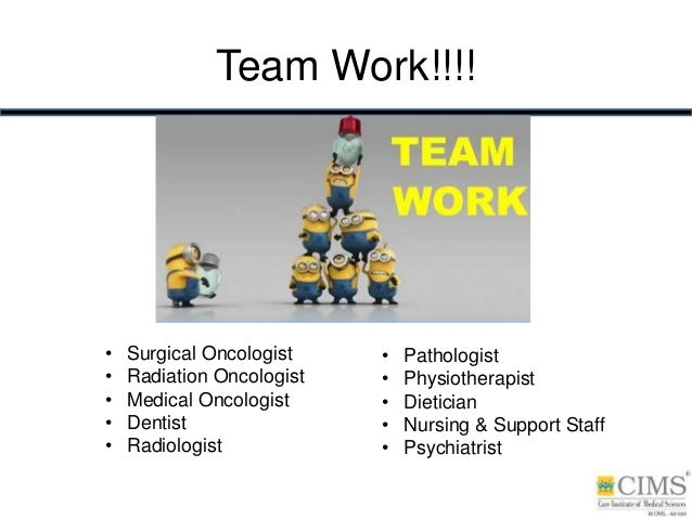 Team Work!!!! • Surgical Oncologist • Radiation Oncologist • Medical Oncologist • Dentist • Radiologist • Pathologist • Ph...
