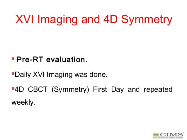 XVI Imaging and 4D Symmetry  Pre-RT evaluation. Daily XVI Imaging was done. 4D CBCT (Symmetry) First Day and repeated w...
