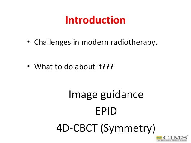 Introduction • Challenges in modern radiotherapy. • What to do about it??? Image guidance EPID 4D-CBCT (Symmetry)